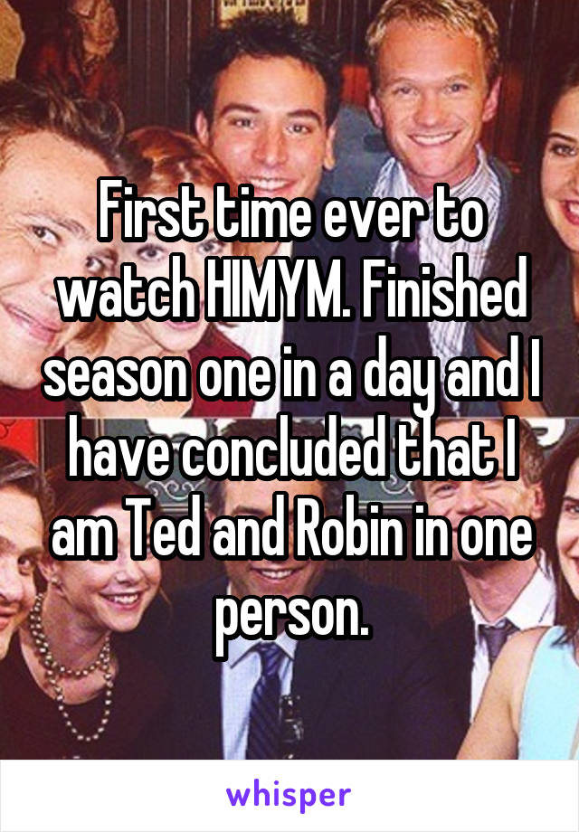 First time ever to watch HIMYM. Finished season one in a day and I have concluded that I am Ted and Robin in one person.