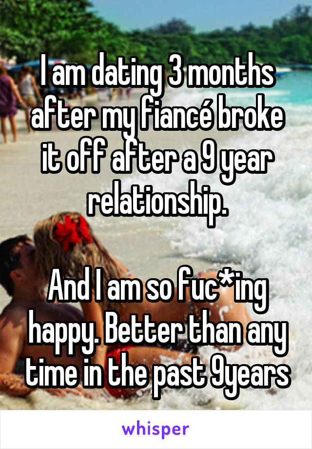 I am dating 3 months after my fiancé broke it off after a 9 year relationship.  And I am so fuc*ing happy. Better than any time in the past 9years