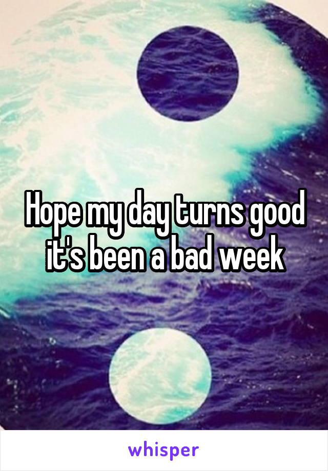 Hope my day turns good it's been a bad week