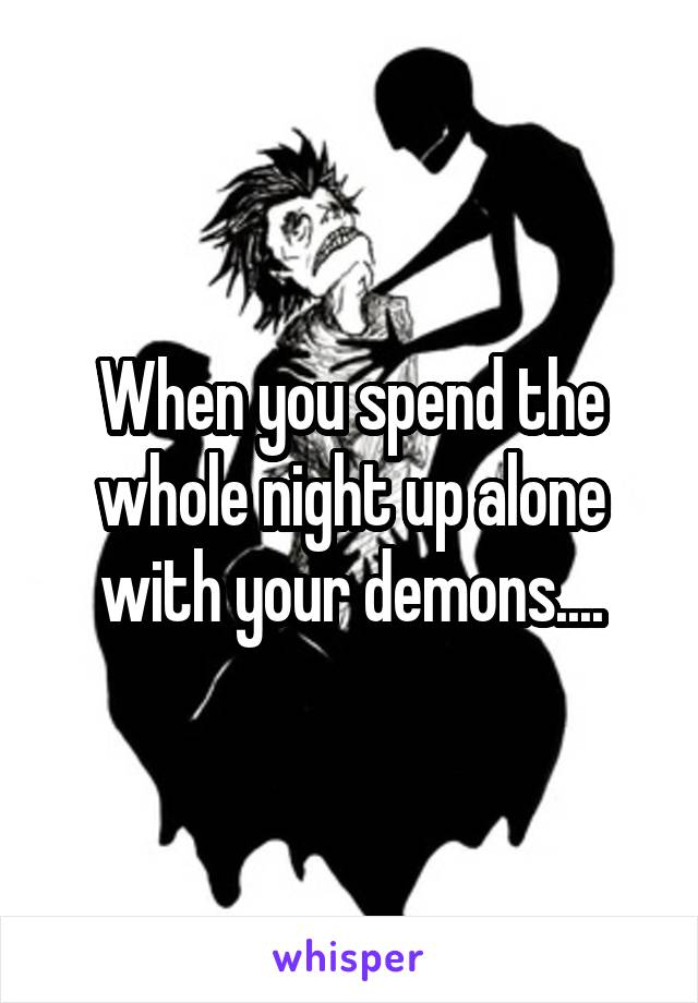 When you spend the whole night up alone with your demons....