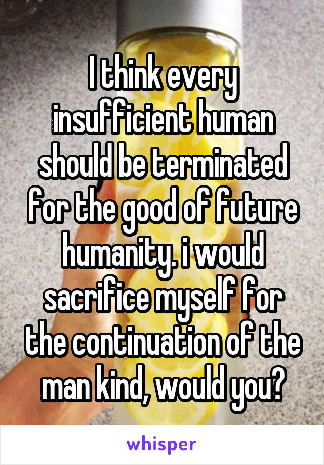I think every insufficient human should be terminated for the good of future humanity. i would sacrifice myself for the continuation of the man kind, would you?