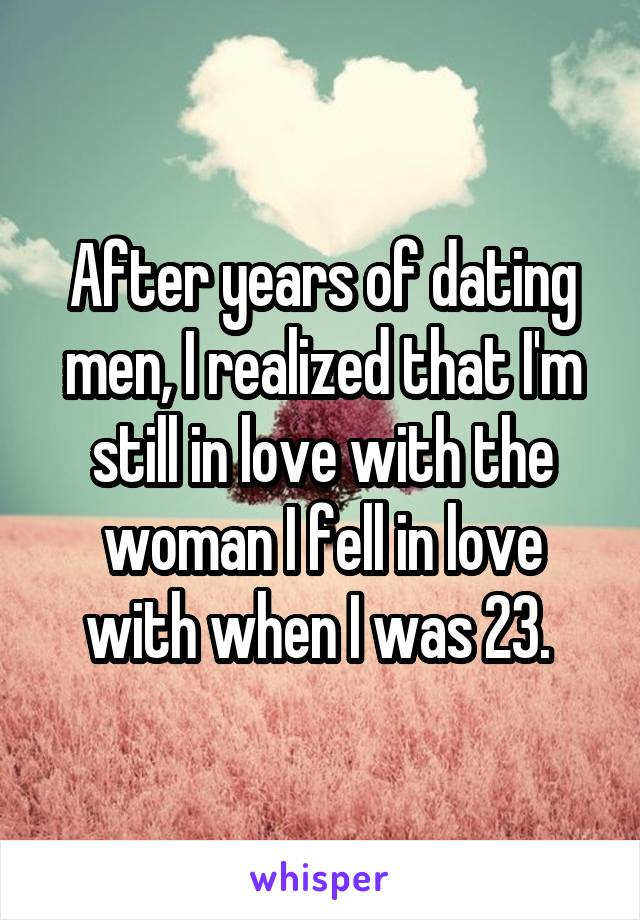 After years of dating men, I realized that I'm still in love with the woman I fell in love with when I was 23.