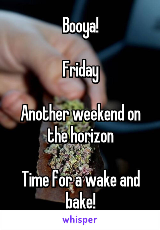 Booya!  Friday  Another weekend on the horizon  Time for a wake and bake!
