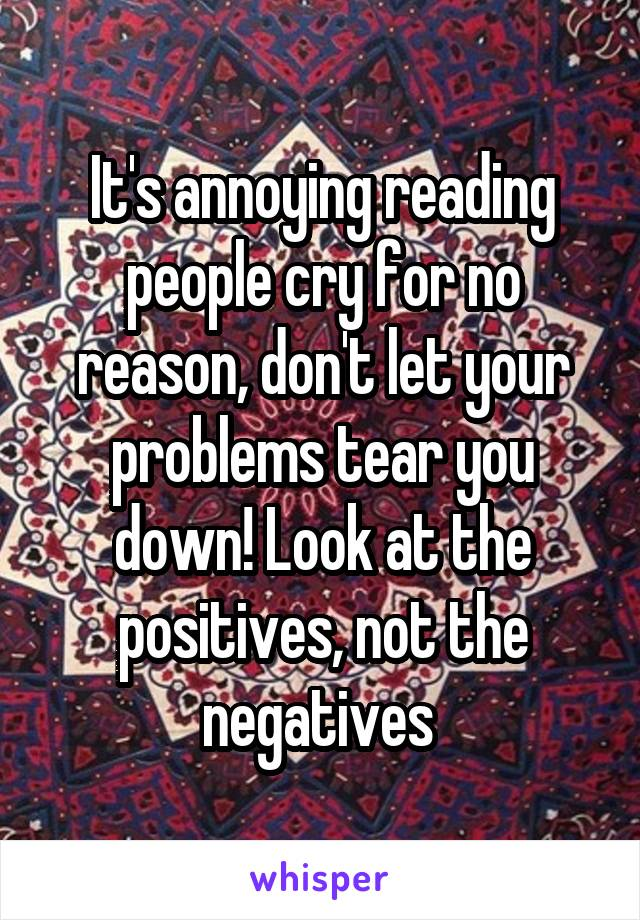 It's annoying reading people cry for no reason, don't let your problems tear you down! Look at the positives, not the negatives