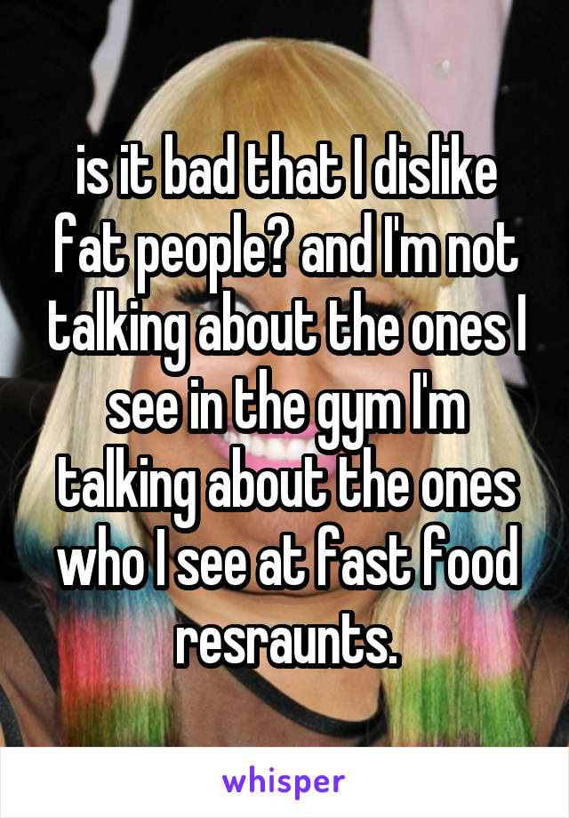 is it bad that I dislike fat people? and I'm not talking about the ones I see in the gym I'm talking about the ones who I see at fast food resraunts.