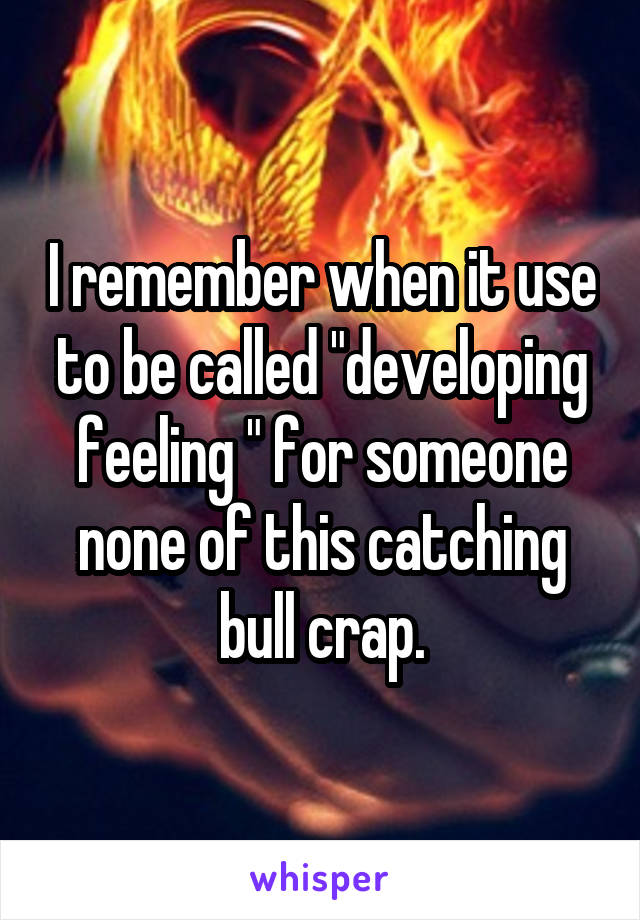 """I remember when it use to be called """"developing feeling """" for someone none of this catching bull crap."""