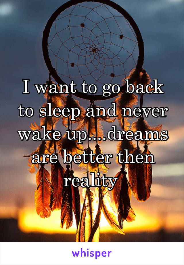I want to go back to sleep and never wake up....dreams are better then reality
