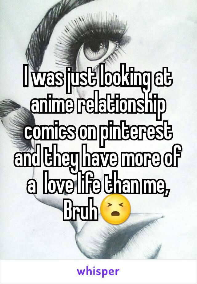 I was just looking at anime relationship comics on pinterest and they have more of a  love life than me, Bruh😣