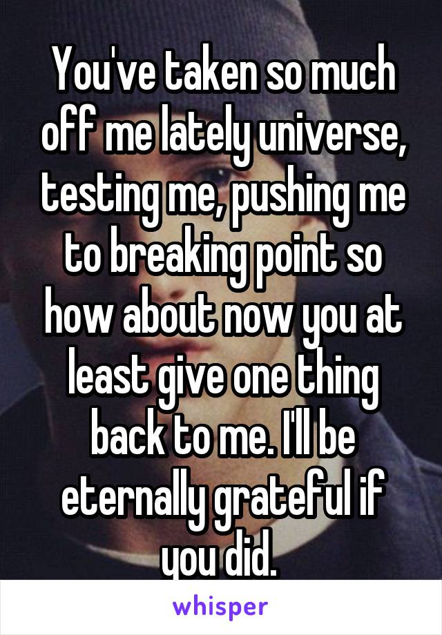 You've taken so much off me lately universe, testing me, pushing me to breaking point so how about now you at least give one thing back to me. I'll be eternally grateful if you did.