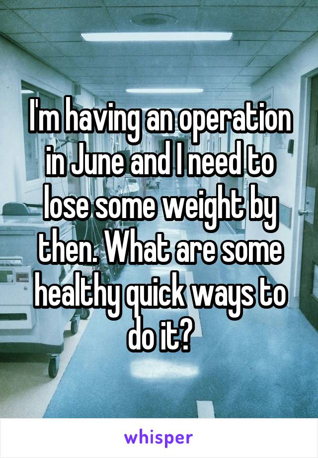 I'm having an operation in June and I need to lose some weight by then. What are some healthy quick ways to do it?