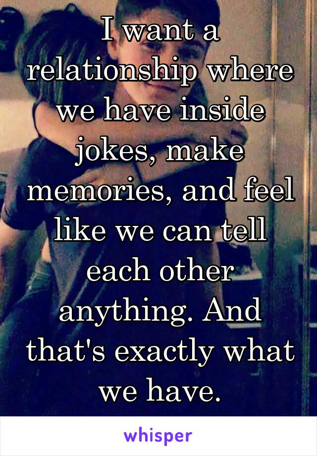 I want a relationship where we have inside jokes, make memories, and feel like we can tell each other anything. And that's exactly what we have.