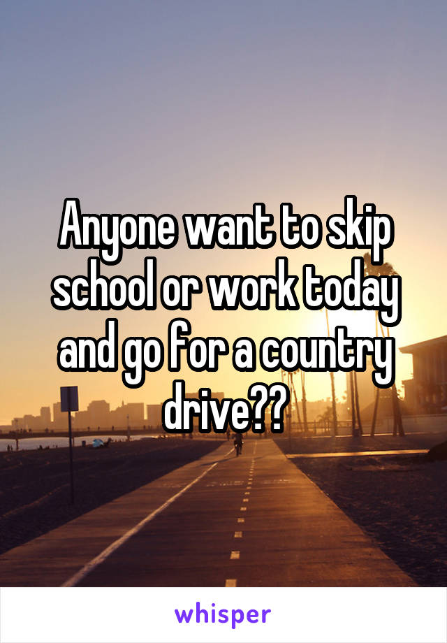 Anyone want to skip school or work today and go for a country drive??