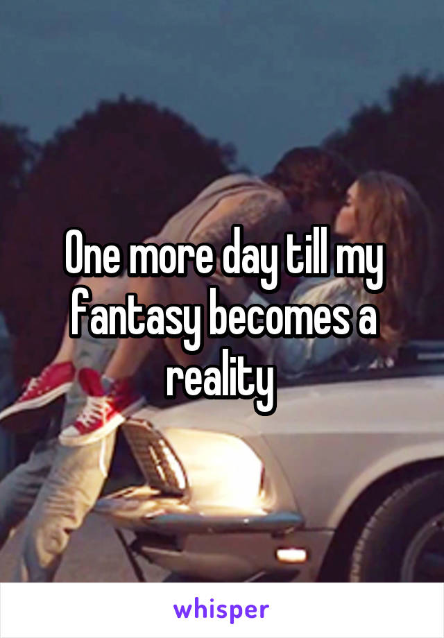 One more day till my fantasy becomes a reality