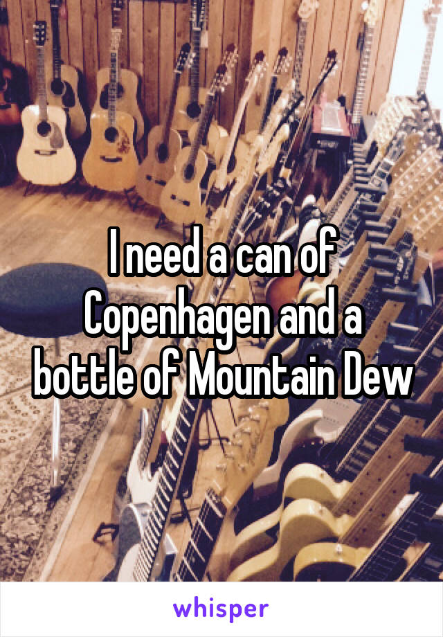 I need a can of Copenhagen and a bottle of Mountain Dew