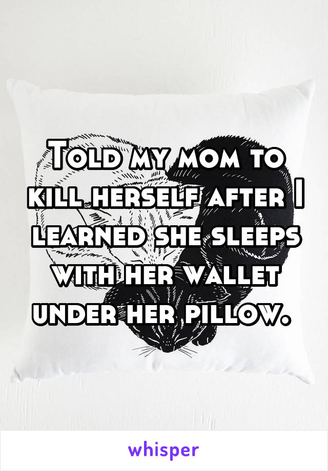 Told my mom to kill herself after I learned she sleeps with her wallet under her pillow.