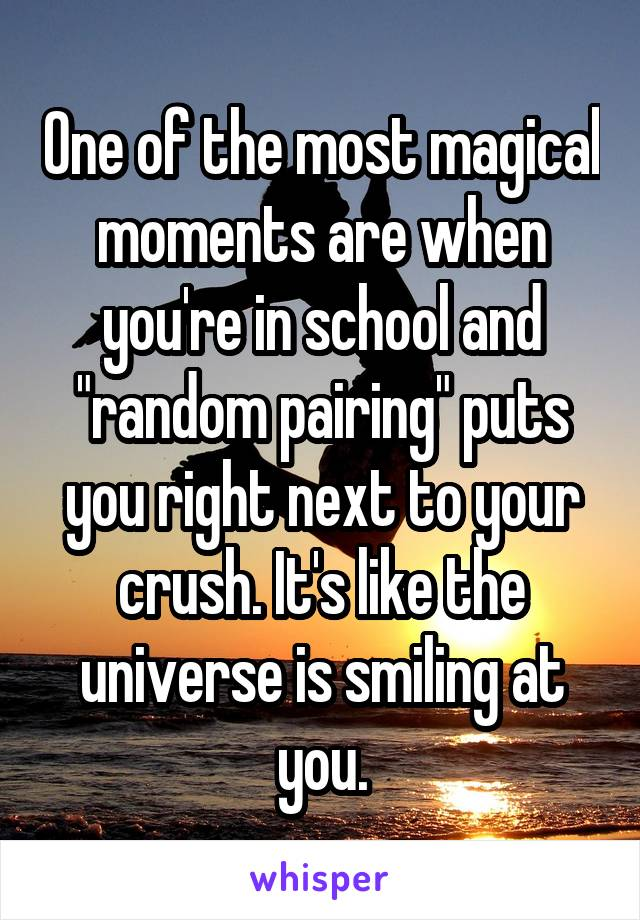 """One of the most magical moments are when you're in school and """"random pairing"""" puts you right next to your crush. It's like the universe is smiling at you."""