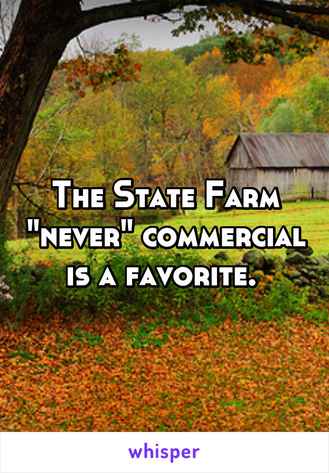 """The State Farm """"never"""" commercial is a favorite."""