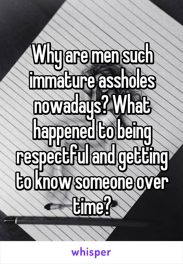 Why are men such immature assholes nowadays? What happened to being respectful and getting to know someone over time?