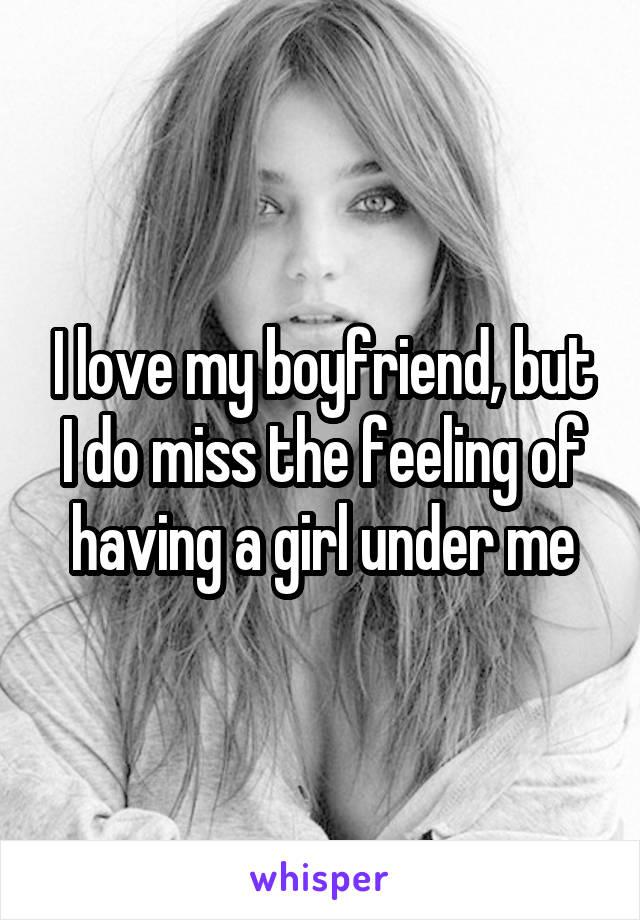 I love my boyfriend, but I do miss the feeling of having a girl under me