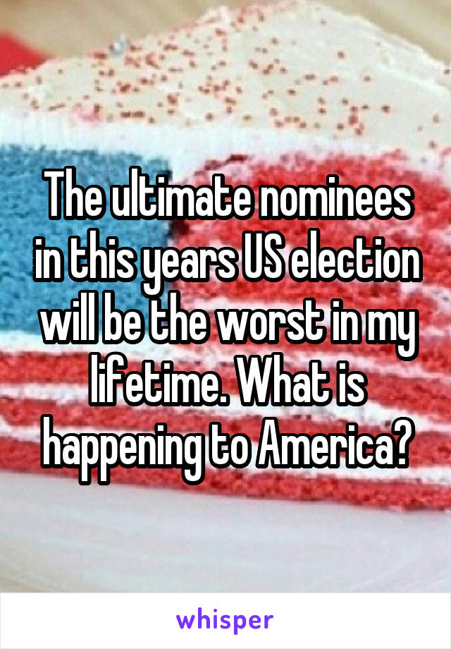 The ultimate nominees in this years US election will be the worst in my lifetime. What is happening to America?