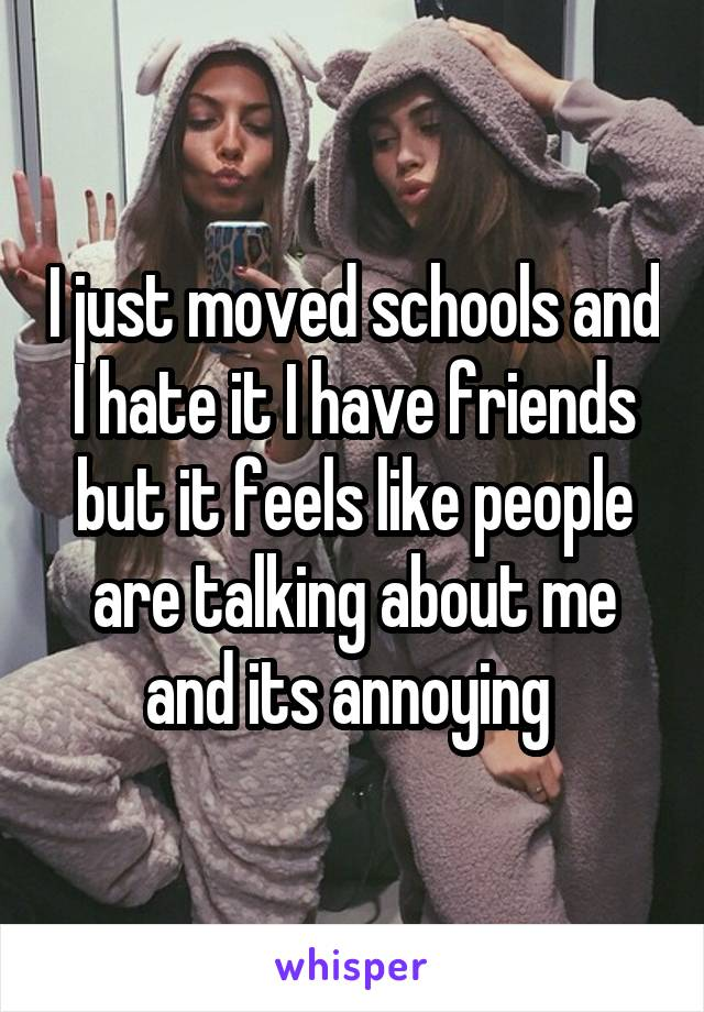 I just moved schools and I hate it I have friends but it feels like people are talking about me and its annoying