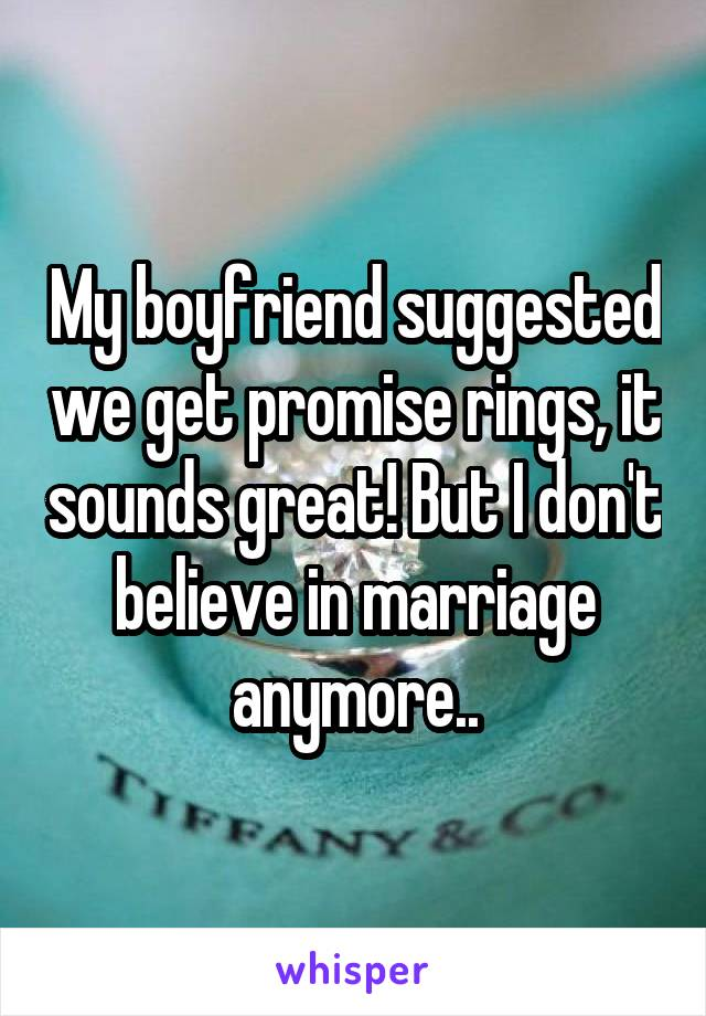 My boyfriend suggested we get promise rings, it sounds great! But I don't believe in marriage anymore..