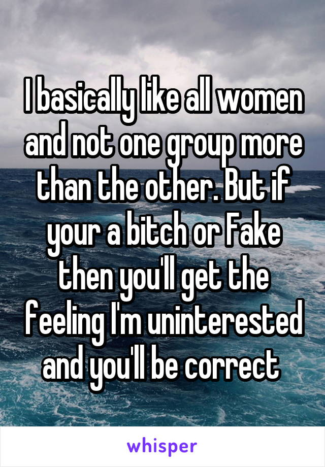 I basically like all women and not one group more than the other. But if your a bitch or Fake then you'll get the feeling I'm uninterested and you'll be correct
