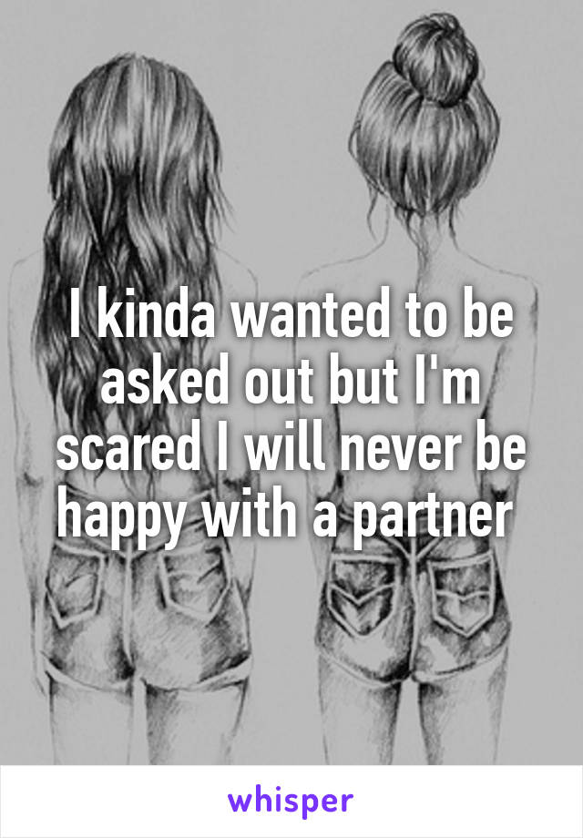 I kinda wanted to be asked out but I'm scared I will never be happy with a partner
