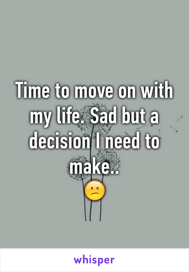 Time to move on with my life. Sad but a decision I need to make.. 😕