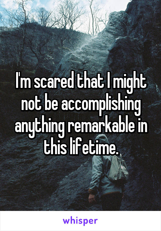 I'm scared that I might not be accomplishing anything remarkable in this lifetime.