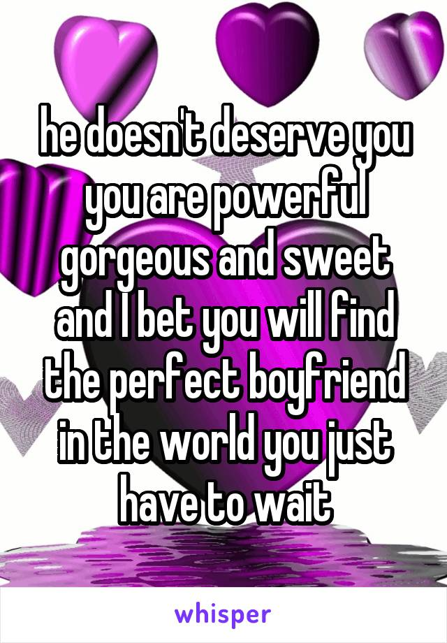 he doesn't deserve you you are powerful gorgeous and sweet and I bet you will find the perfect boyfriend in the world you just have to wait