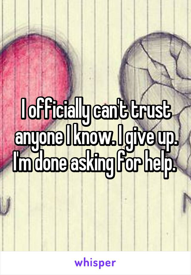 I officially can't trust anyone I know. I give up. I'm done asking for help.