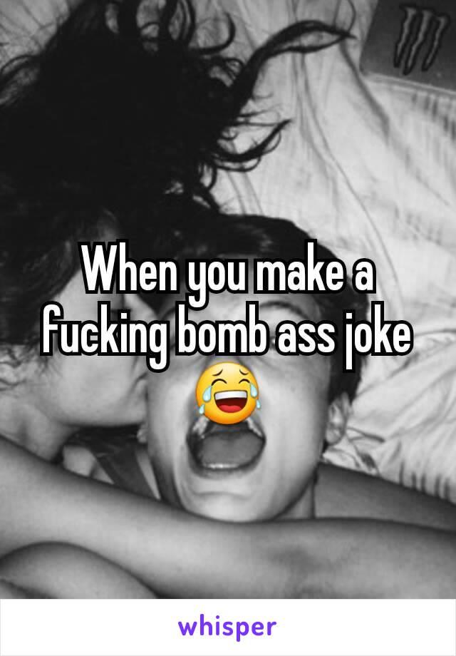 When you make a fucking bomb ass joke 😂