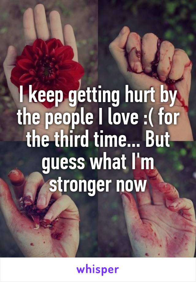 I keep getting hurt by the people I love :( for the third time... But guess what I'm stronger now