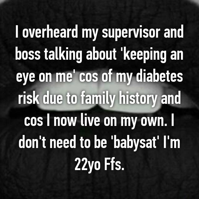 I overheard my supervisor and boss talking about 'keeping an eye on me' cos of my diabetes risk due to family history and cos I now live on my own. I don't need to be 'babysat' I'm 22yo Ffs. 😡
