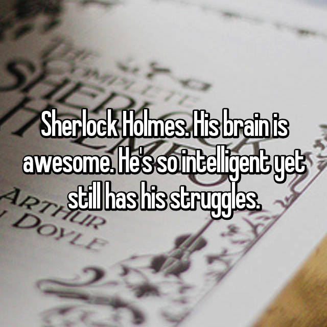 Sherlock Holmes. His brain is awesome. He's so intelligent yet still has his struggles.