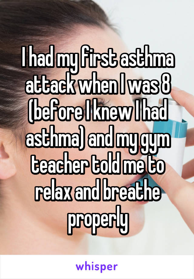 I had my first asthma attack when I was 8 (before I knew I had asthma) and my gym teacher told me to relax and breathe properly