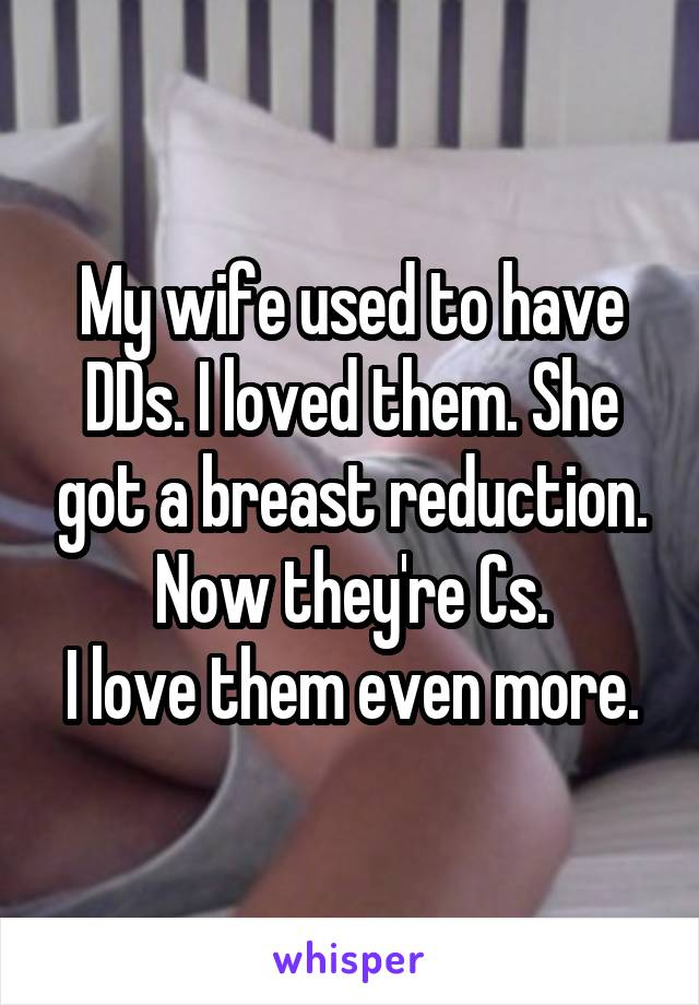 My wife used to have DDs. I loved them. She got a breast reduction. Now they're Cs. I love them even more.