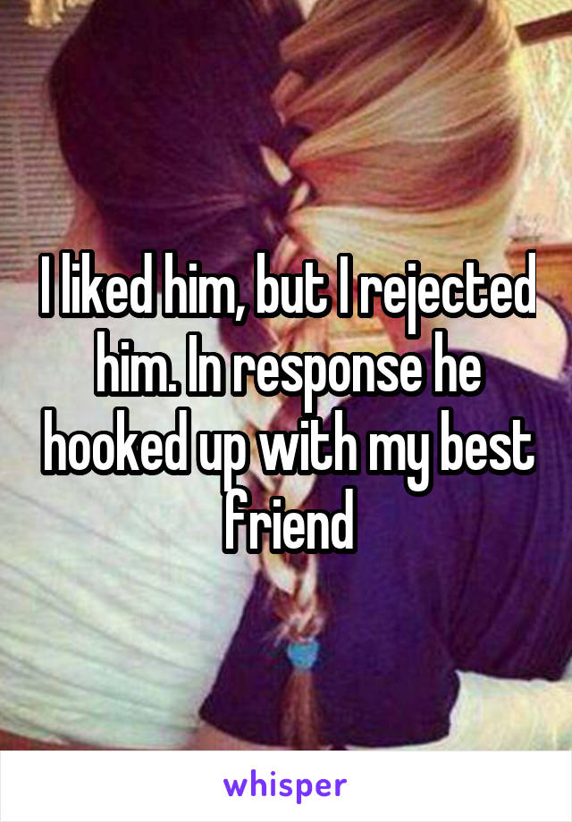 I liked him, but I rejected him. In response he hooked up with my best friend
