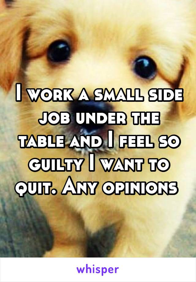 I work a small side job under the table and I feel so guilty I want to quit. Any opinions