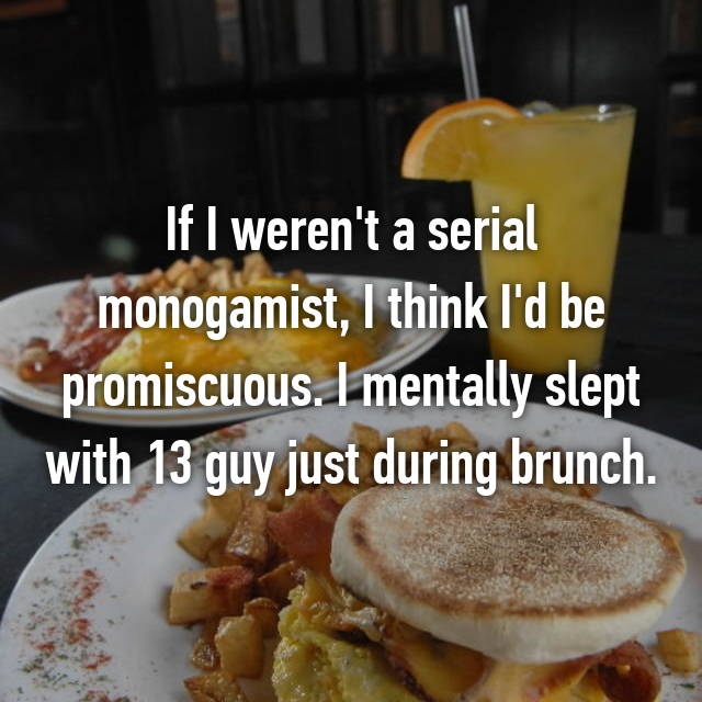 If I weren't a serial monogamist, I think I'd be promiscuous. I mentally slept with 13 guy just during brunch.