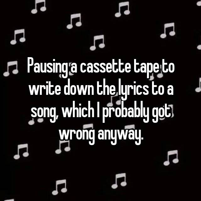 Pausing a cassette tape to write down the lyrics to a song, which I probably got wrong anyway.