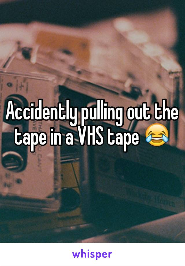 Accidently pulling out the tape in a VHS tape 😂