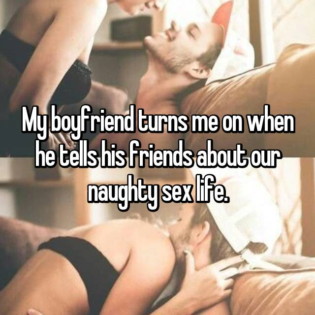 My boyfriend turns me on when he tells his friends about our naughty sex life.