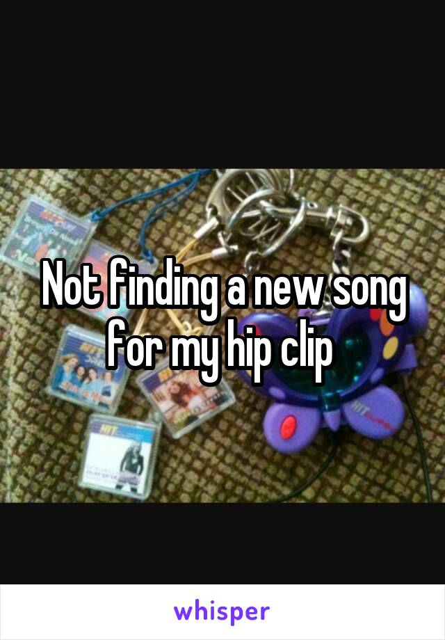Not finding a new song for my hip clip