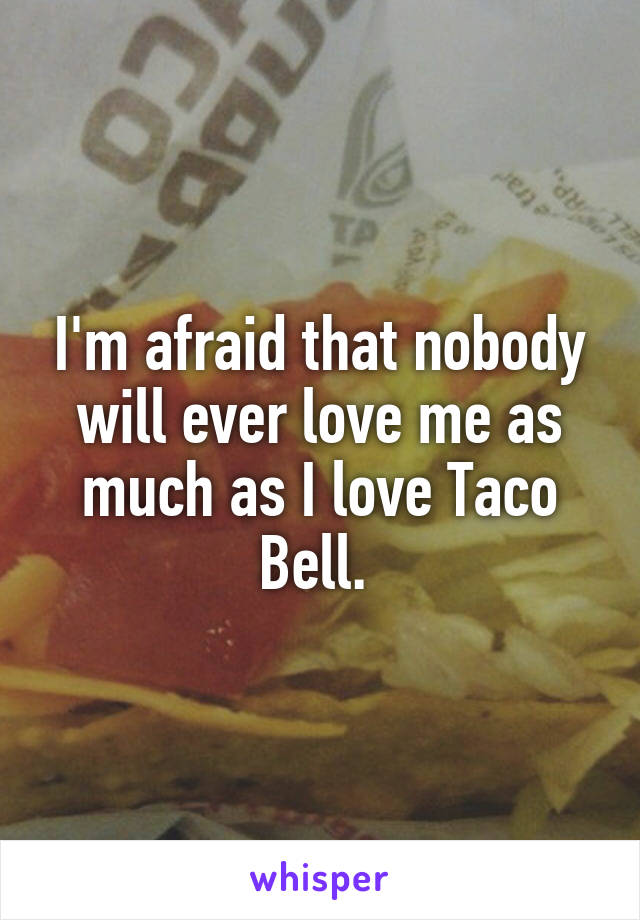 I'm afraid that nobody will ever love me as much as I love Taco Bell.