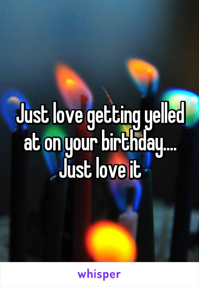 Just love getting yelled at on your birthday.... Just love it