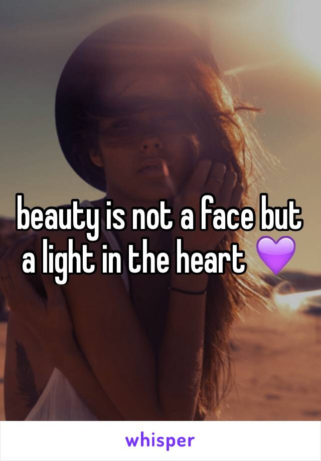 beauty is not a face but a light in the heart 💜