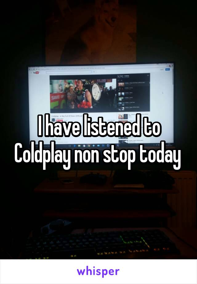I have listened to Coldplay non stop today