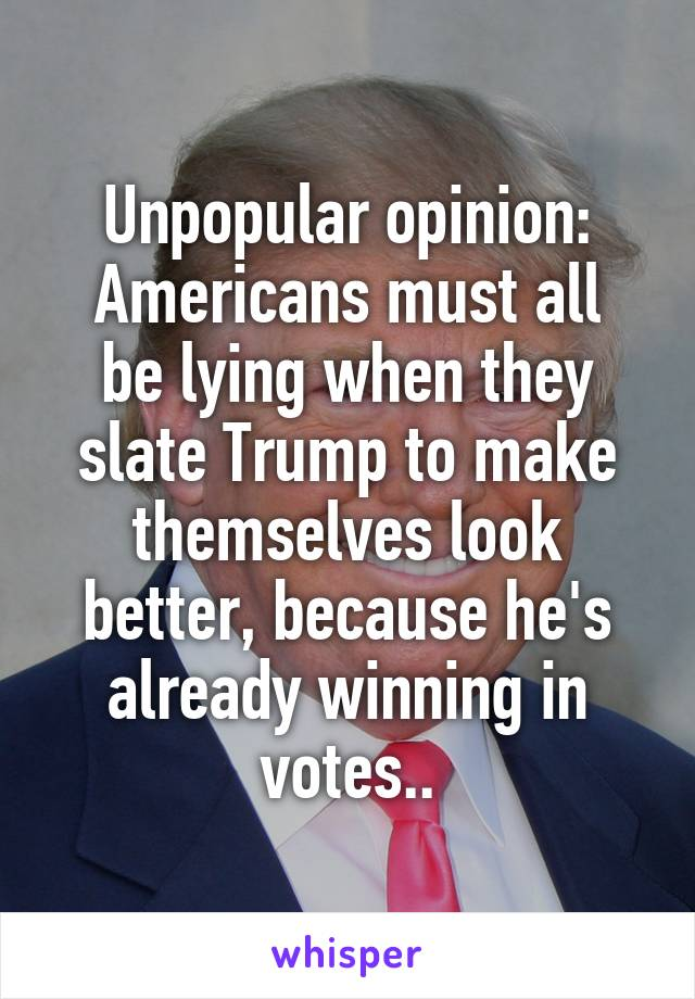 Unpopular opinion: Americans must all be lying when they slate Trump to make themselves look better, because he's already winning in votes..